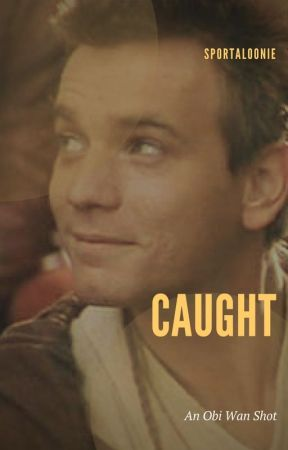 Caught (an Obi Wan x Reader Fan Fiction) by Sportaloonie