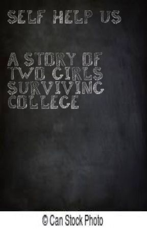 SelfHelpUs: A Story of Two Girls Surviving College by bookworm_69
