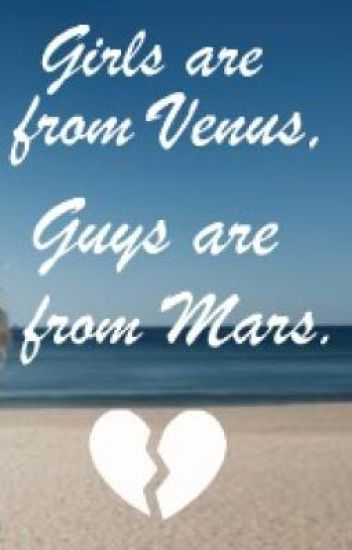 Girls are from Venus, Guys are from Mars.