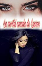La mortal amada de Lauren (Camren Gip) by CobraYayi