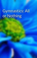 Gymnastics: All or Nothing by K1Megan
