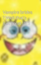 Vampire brides ? Well that's just great !!! :I by PrincessCc112