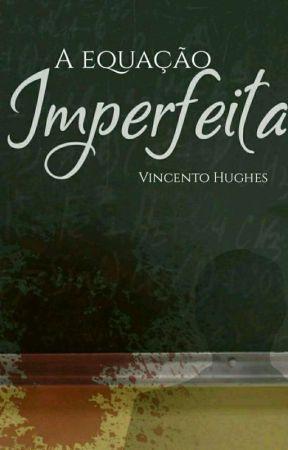 A equação imperfeita (COMPLETA) #CPOW by vincentohughes17