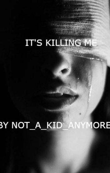It's Killing Me - Not_A_Kid_Anymore - Wattpad