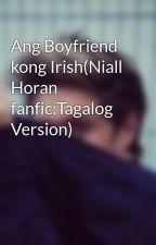 Ang Boyfriend kong Irish(Niall Horan fanfic:Tagalog Version) by crazymofo_ahdie