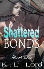 Shattered Bonds *Editing Before I Continue* by K-L-Lord