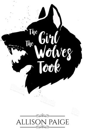 The Girl The Wolves Took (IN PROGRESS) by allisonpaigeofficial