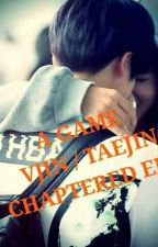 A GAME [TAEJIN/VJIN] / CHAPTERED END by Bts_couple07