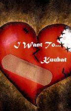 I Want to... by Kuubat