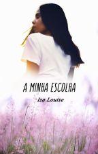 A Minha Escolha by Iza_Louise