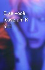 E se você fosse um K Idol by teucu12