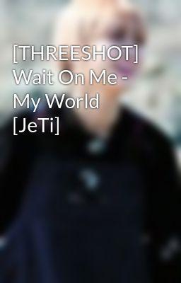 [THREESHOT] Wait On Me - My World [JeTi]