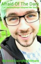 Afraid Of The Dark: ( A Jacksepticeye Adopted Me Story) by ImUrLivingNightmare