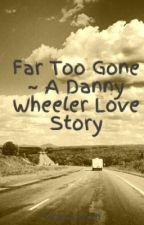 Far Too Gone ~ A Danny Wheeler Love Story by unGRACEful1223