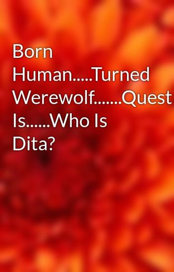 Born Human.....Turned Werewolf.......Question Is......Who Is Dita?