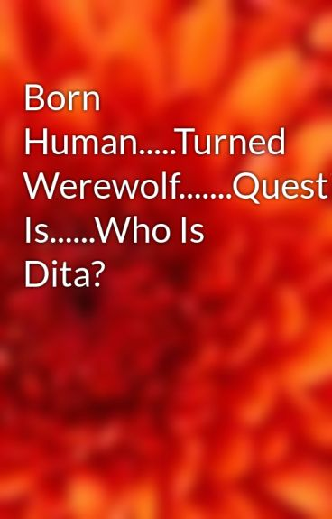 Born Human.....Turned Werewolf.......Question Is......Who Is Dita? by JoJoBoZo