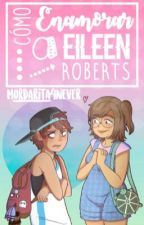 Cómo enamorar a Eileen Roberts | Fanfic Rigleen by Mordarita_4Never