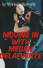 Moving In With Megan Delafuente (Book III) ON GOING by MyWholeOthaWorld