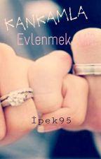 Kankamla Evlenmek mi?  (tamamlandı.) by ipek95