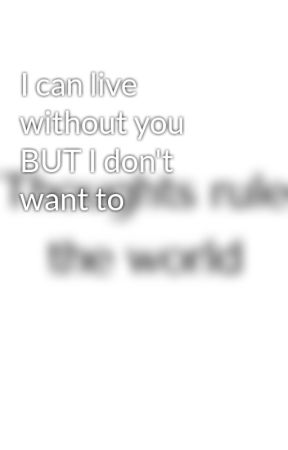 I can live without you BUT I don't want to by ShayCommunity