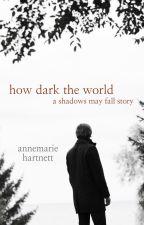 How Dark The World: A Shadows May Fall Story by annemariehartnett