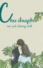 Câu chuyện mà anh không biết (Full) Lục Xu by AnHyluhan