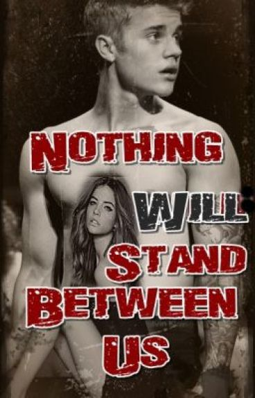 Nothing Will Stand Between Us | Justin Bieber Fan Ficcion |