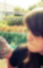 Love you, stupid jerk  by skittlezzSUCK_XD