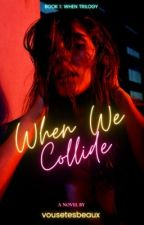 When We Collide (When Trilogy #1) by vousetesbeaux