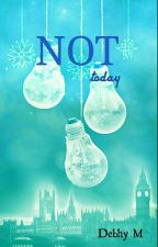 NOT today by DebhyM