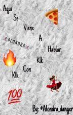 Aquí se viene a hablar Klk con Klk  by Alondra_danger