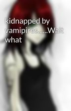 kidnapped by vamipires......Wait what by warprincess