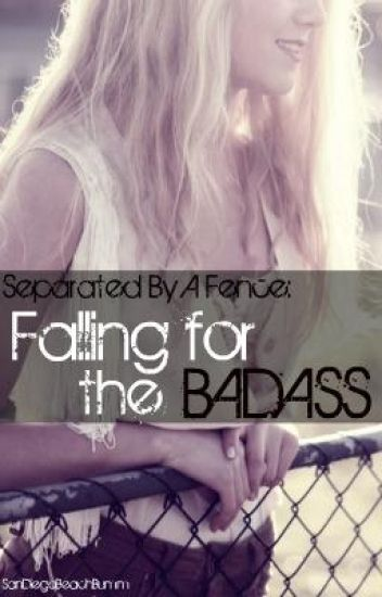 Seperated by a Fence: Falling for the Bad Ass