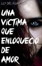 Una víctima que enloqueció de amor by Lily_delPilar