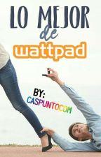 LO MEJOR DE WATTPAD by caspuntocom