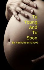 To Young And To Soon by hannahbannana99