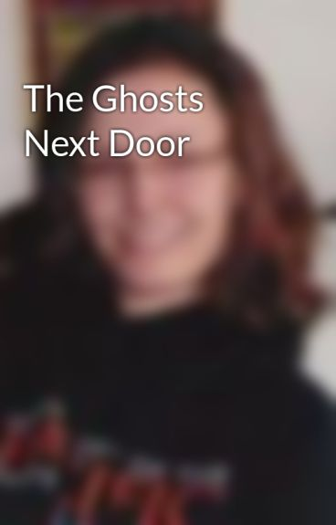 The Ghosts Next Door by LaurenFarley1
