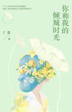 Ngươi cùng ta khuynh thành thời gian - Đinh Mặc - NT (HĐ) by banh_gao