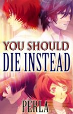 You Should Die Instead by MissPerla09