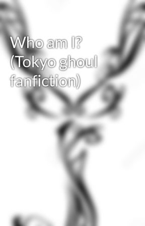 Who am I? (Tokyo ghoul fanfiction) by Yumi-Sama706