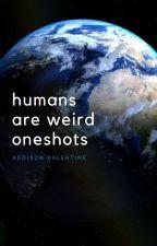 Humans Are Weird Oneshots by AddisonValentine