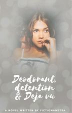 Deodorant, Detention and Déjà vu by fictionandtea