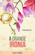 A Grande Ironia - A vida como ela é by JoiceEFerreira