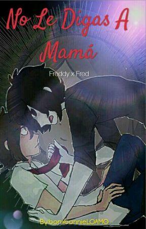 No Le Digas A Mamá --FreddyXFred-- [PRÓXIMAMENTE] by bonxbonnieLOAMO