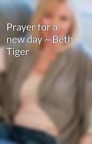 Prayer for a new day ~ Beth Tiger by BethTiger