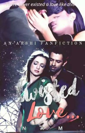 TWISTED LOVE {Arshi FF} - EVERYTHING CHANGED - Wattpad