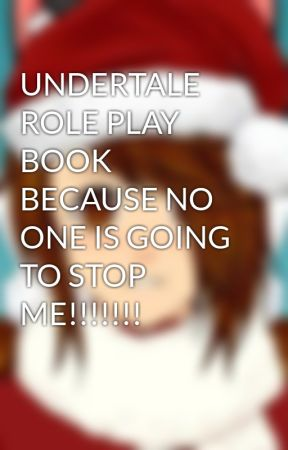 UNDERTALE ROLE PLAY BOOK BECAUSE NO ONE IS GOING TO STOP ME!!!!!!! by Undertale_Shipper_