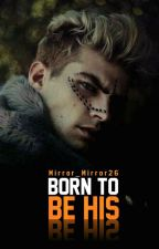 BORN TO BE HIS ((E Perfunduar)) by Mirror_Mirror26