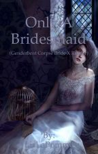 Only A Bridesmaid (Genderbent Corpse Bride X Reader)(ON HAITUS) by LisLaPomme
