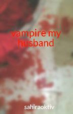 vampire my husband by sahiraoktiv